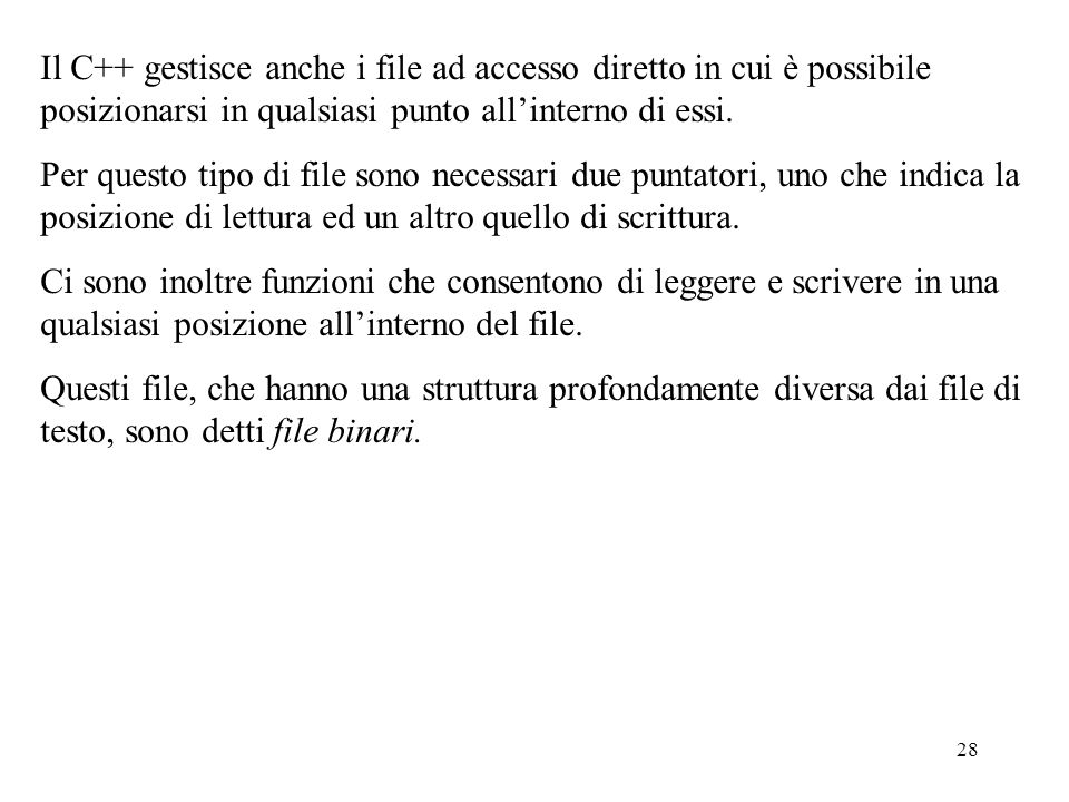 28 Il C++ gestisce anche i file ad accesso diretto in cui è possibile posizionarsi in qualsiasi punto all'interno di essi. Per questo tipo di file son