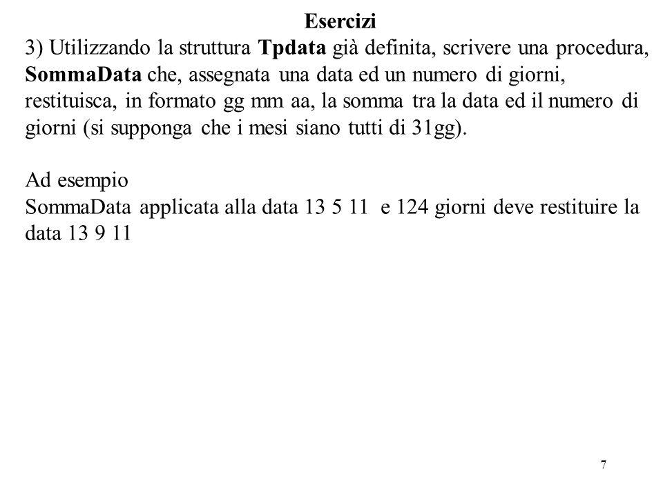 7 Esercizi 3) Utilizzando la struttura Tpdata già definita, scrivere una procedura, SommaData che, assegnata una data ed un numero di giorni, restituisca, in formato gg mm aa, la somma tra la data ed il numero di giorni (si supponga che i mesi siano tutti di 31gg).