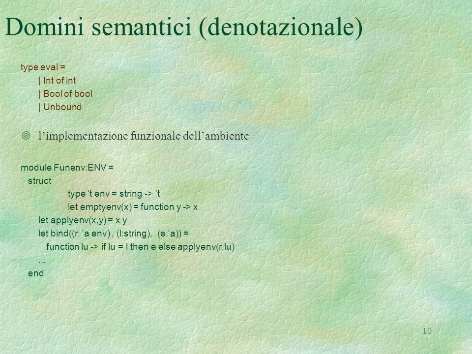10 Domini semantici (denotazionale) type eval = | Int of int | Bool of bool | Unbound ¥l'implementazione funzionale dell'ambiente module Funenv:ENV = struct type t env = string -> t let emptyenv(x) = function y -> x let applyenv(x,y) = x y let bind((r: a env), (l:string), (e: a)) = function lu -> if lu = l then e else applyenv(r,lu)...