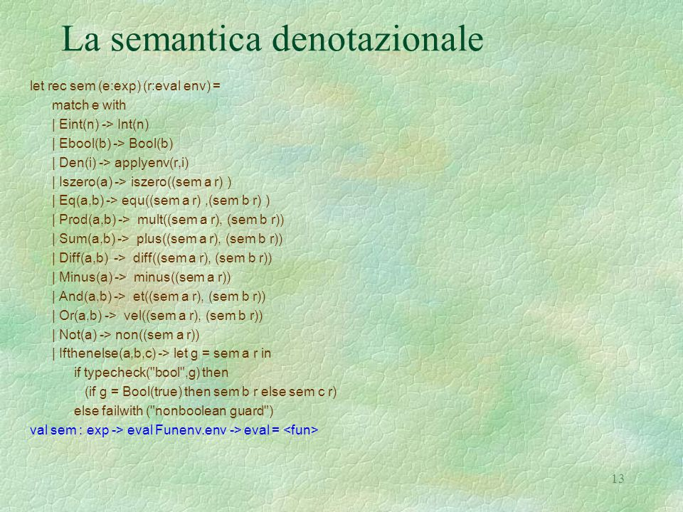 13 La semantica denotazionale let rec sem (e:exp) (r:eval env) = match e with | Eint(n) -> Int(n) | Ebool(b) -> Bool(b) | Den(i) -> applyenv(r,i) | Iszero(a) -> iszero((sem a r) ) | Eq(a,b) -> equ((sem a r),(sem b r) ) | Prod(a,b) -> mult((sem a r), (sem b r)) | Sum(a,b) -> plus((sem a r), (sem b r)) | Diff(a,b) -> diff((sem a r), (sem b r)) | Minus(a) -> minus((sem a r)) | And(a,b) -> et((sem a r), (sem b r)) | Or(a,b) -> vel((sem a r), (sem b r)) | Not(a) -> non((sem a r)) | Ifthenelse(a,b,c) -> let g = sem a r in if typecheck( bool ,g) then (if g = Bool(true) then sem b r else sem c r) else failwith ( nonboolean guard ) val sem : exp -> eval Funenv.env -> eval =