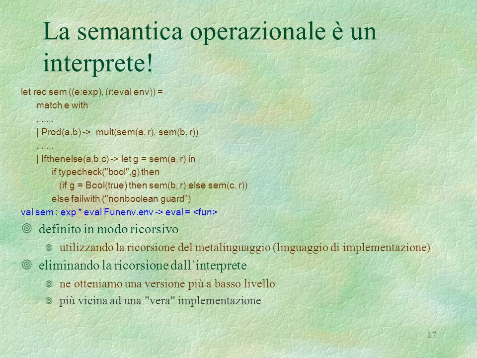 17 La semantica operazionale è un interprete! let rec sem ((e:exp), (r:eval env)) = match e with....... | Prod(a,b) -> mult(sem(a, r), sem(b, r)).....