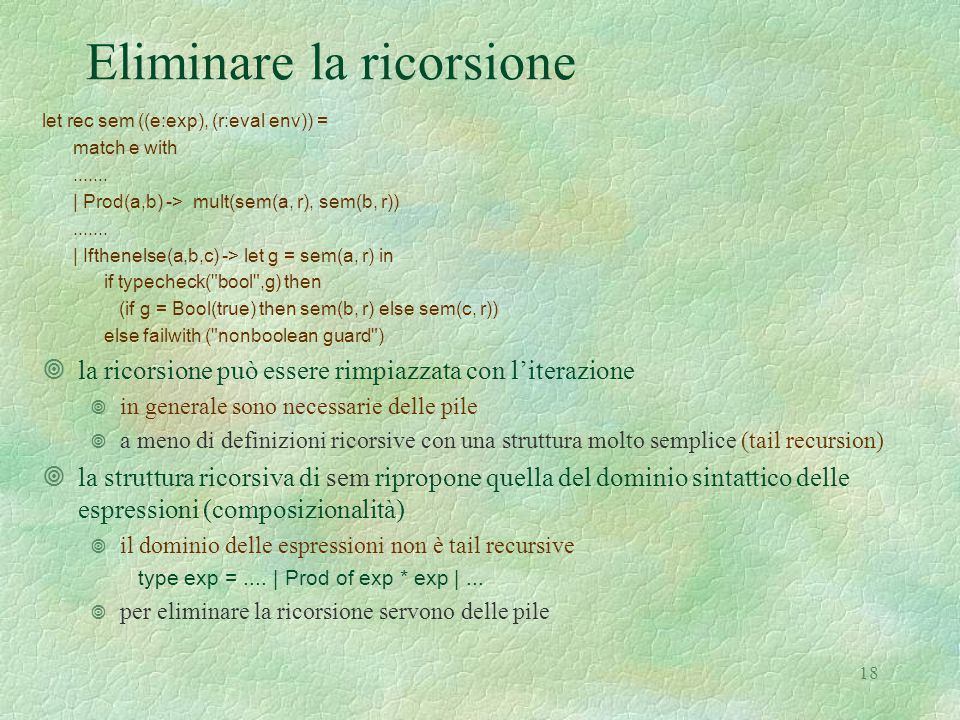 18 Eliminare la ricorsione let rec sem ((e:exp), (r:eval env)) = match e with.......