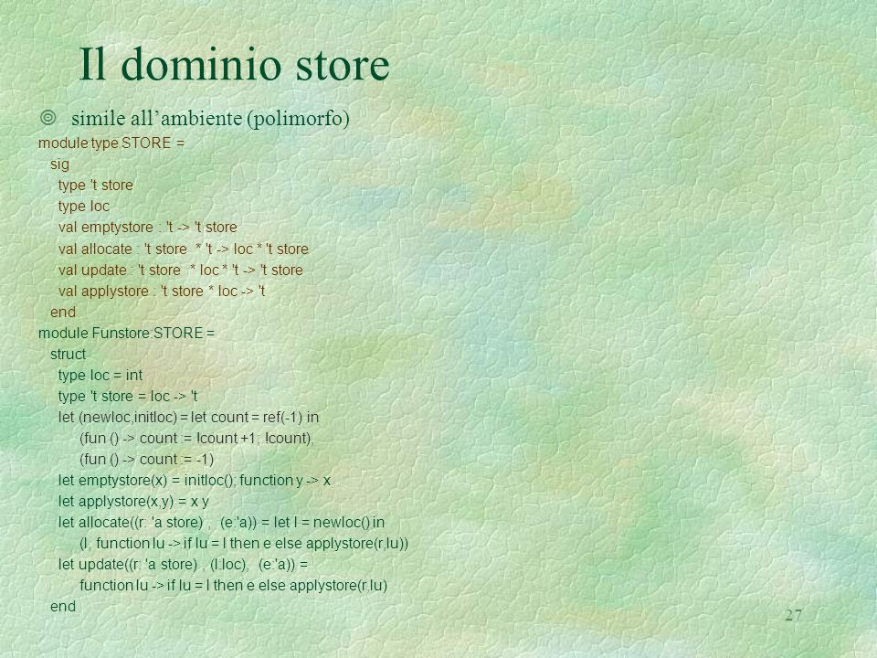 27 Il dominio store ¥simile all'ambiente (polimorfo) module type STORE = sig type t store type loc val emptystore : t -> t store val allocate : t store * t -> loc * t store val update : t store * loc * t -> t store val applystore : t store * loc -> t end module Funstore:STORE = struct type loc = int type t store = loc -> t let (newloc,initloc) = let count = ref(-1) in (fun () -> count := !count +1; !count), (fun () -> count := -1) let emptystore(x) = initloc(); function y -> x let applystore(x,y) = x y let allocate((r: a store), (e: a)) = let l = newloc() in (l, function lu -> if lu = l then e else applystore(r,lu)) let update((r: a store), (l:loc), (e: a)) = function lu -> if lu = l then e else applystore(r,lu) end