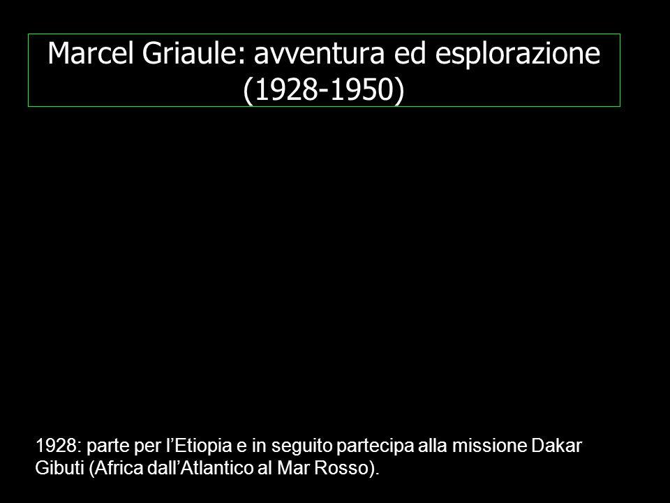 Marcel Griaule: avventura ed esplorazione (1928-1950) 1928: parte per l'Etiopia e in seguito partecipa alla missione Dakar Gibuti (Africa dall'Atlantico al Mar Rosso).