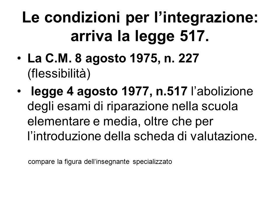 Le condizioni per l'integrazione: arriva la legge 517. La C.M. 8 agosto 1975, n. 227 (flessibilità) legge 4 agosto 1977, n.517 l'abolizione degli esam