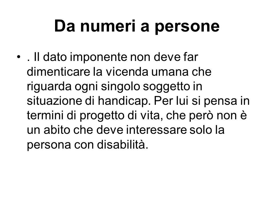 Da numeri a persone. Il dato imponente non deve far dimenticare la vicenda umana che riguarda ogni singolo soggetto in situazione di handicap. Per lui