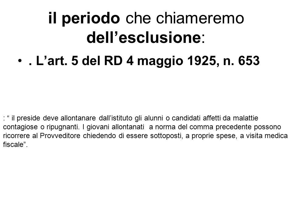 """il periodo che chiameremo dell'esclusione:. L'art. 5 del RD 4 maggio 1925, n. 653 : """" il preside deve allontanare dall'istituto gli alunni o candidati"""