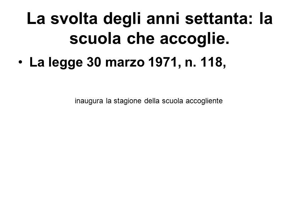 La svolta degli anni settanta: la scuola che accoglie. La legge 30 marzo 1971, n. 118, inaugura la stagione della scuola accogliente