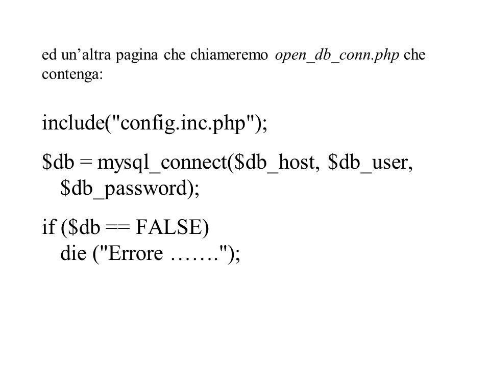 ed un'altra pagina che chiameremo open_db_conn.php che contenga: include( config.inc.php ); $db = mysql_connect($db_host, $db_user, $db_password); if ($db == FALSE) die ( Errore ……. );
