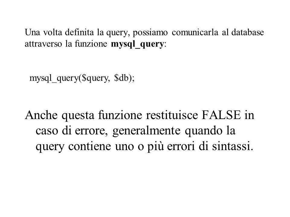 Una volta definita la query, possiamo comunicarla al database attraverso la funzione mysql_query: mysql_query($query, $db); Anche questa funzione restituisce FALSE in caso di errore, generalmente quando la query contiene uno o più errori di sintassi.