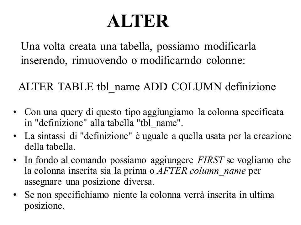 Una volta creata una tabella, possiamo modificarla inserendo, rimuovendo o modificarndo colonne: Con una query di questo tipo aggiungiamo la colonna specificata in definizione alla tabella tbl_name .