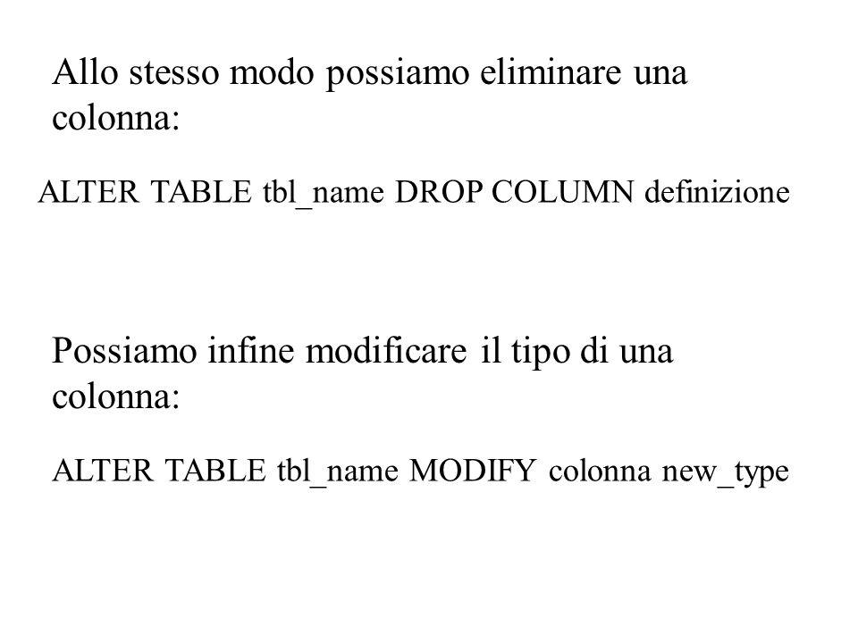 Allo stesso modo possiamo eliminare una colonna: ALTER TABLE tbl_name DROP COLUMN definizione Possiamo infine modificare il tipo di una colonna: ALTER TABLE tbl_name MODIFY colonna new_type
