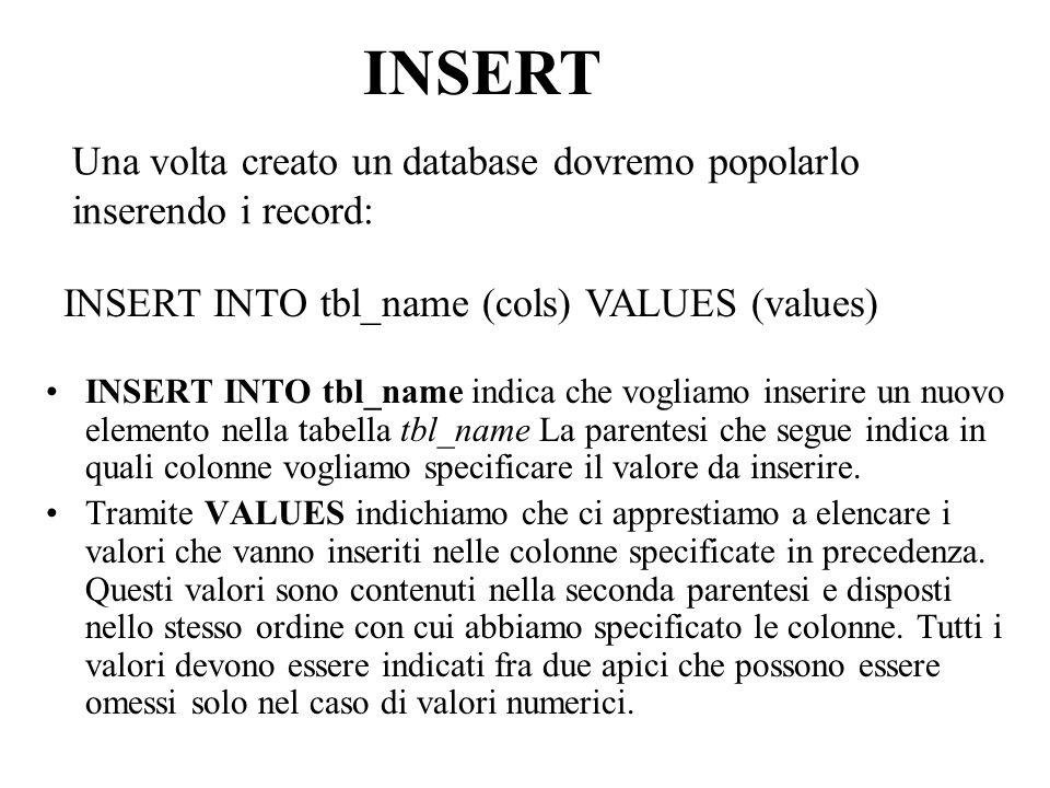 Una volta creato un database dovremo popolarlo inserendo i record: INSERT INTO tbl_name indica che vogliamo inserire un nuovo elemento nella tabella tbl_name La parentesi che segue indica in quali colonne vogliamo specificare il valore da inserire.