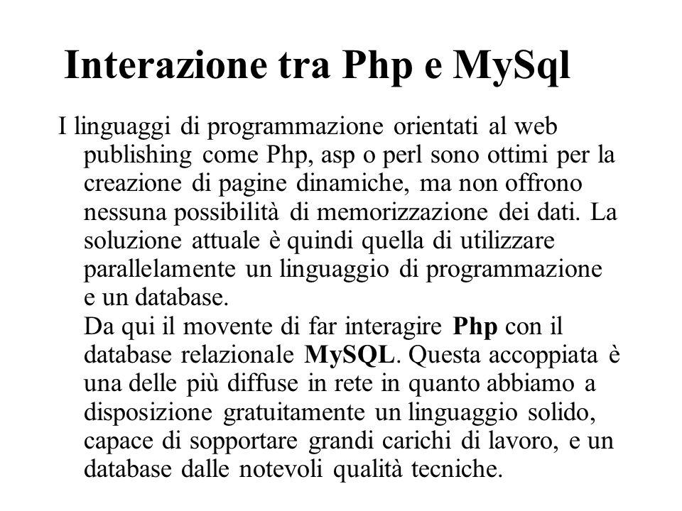 Connessione Prima di fare qualunque operazione con MySQL bisogna creare una connessione attraverso la funzione: $mydb = mysql_connect ($server, $username, $password); Se si lavora in locale e non si è indicata nessuna password al proprio MySQL, tutti e tre i parametri possono essere omessi.
