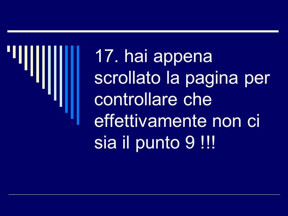 17. hai appena scrollato la pagina per controllare che effettivamente non ci sia il punto 9 !!!