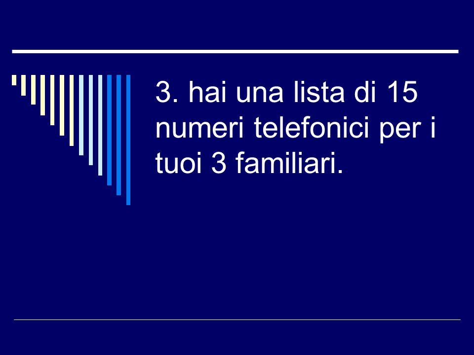 3. hai una lista di 15 numeri telefonici per i tuoi 3 familiari.
