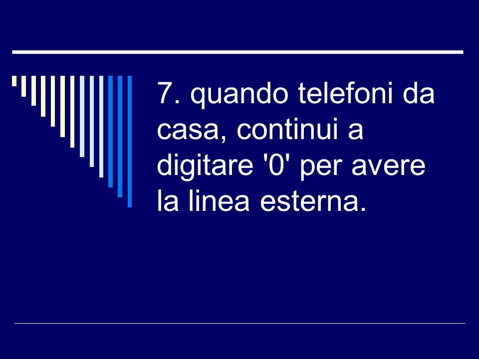 7. quando telefoni da casa, continui a digitare '0' per avere la linea esterna.