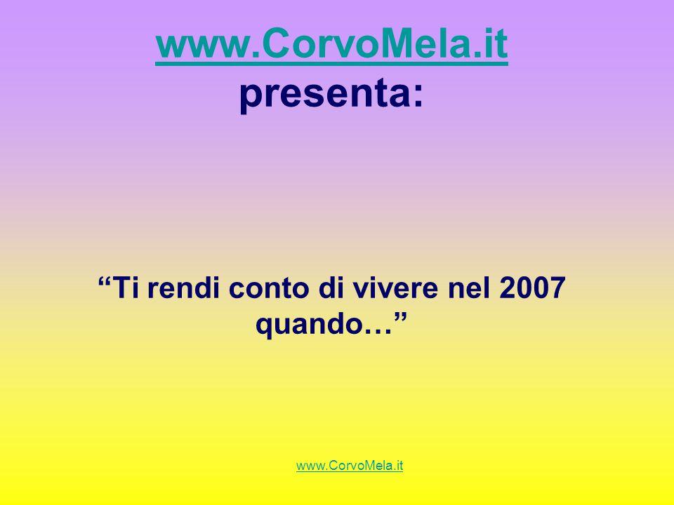 www.CorvoMela.it www.CorvoMela.it presenta: Ti rendi conto di vivere nel 2007 quando… www.CorvoMela.it