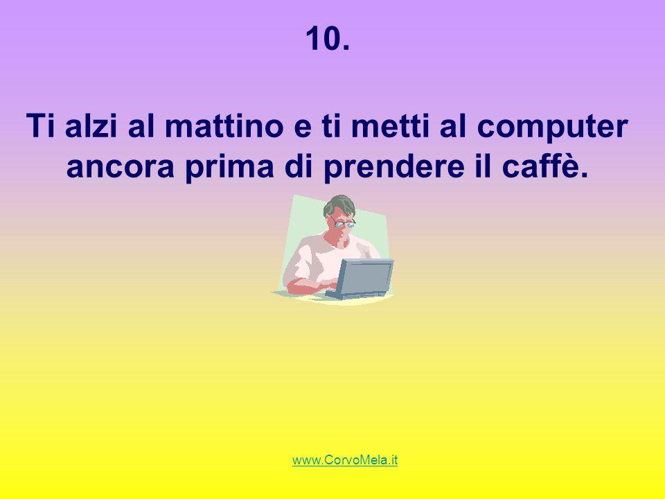 10. Ti alzi al mattino e ti metti al computer ancora prima di prendere il caffè. www.CorvoMela.it
