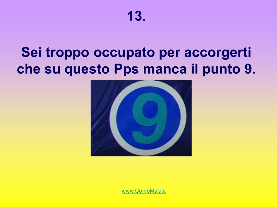 13. Sei troppo occupato per accorgerti che su questo Pps manca il punto 9. www.CorvoMela.it