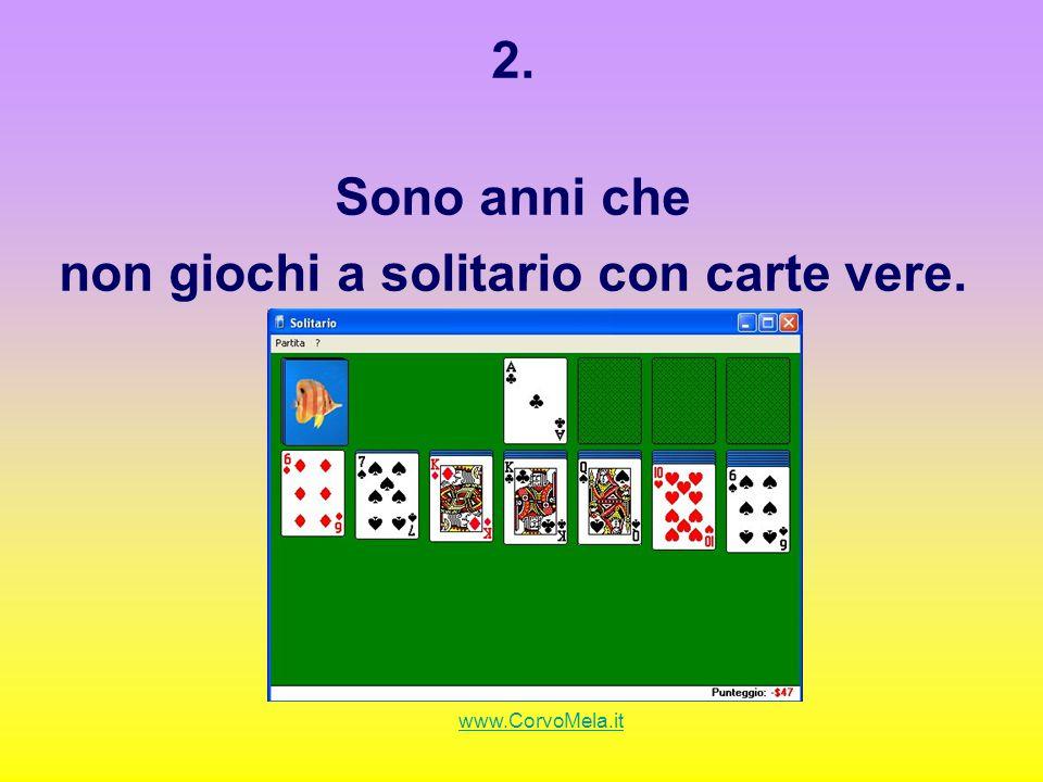 2. Sono anni che non giochi a solitario con carte vere. www.CorvoMela.it