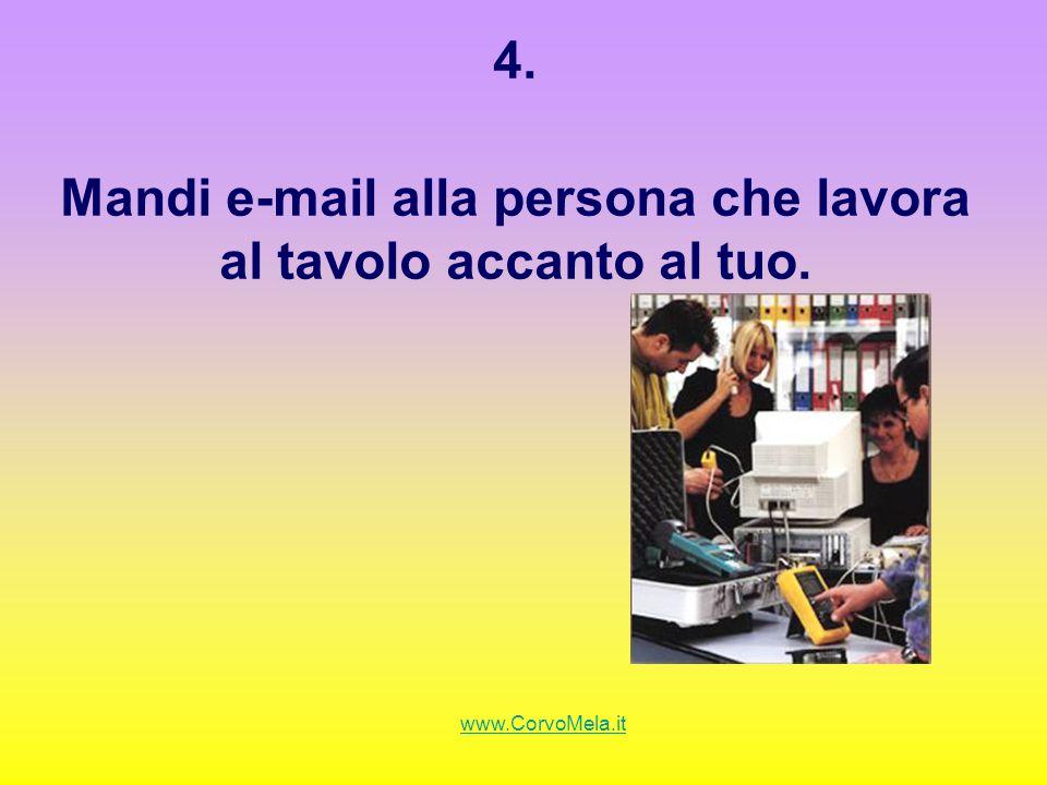 4. Mandi e-mail alla persona che lavora al tavolo accanto al tuo. www.CorvoMela.it