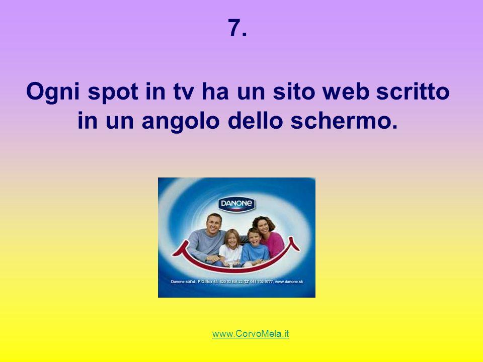 7. Ogni spot in tv ha un sito web scritto in un angolo dello schermo. www.CorvoMela.it