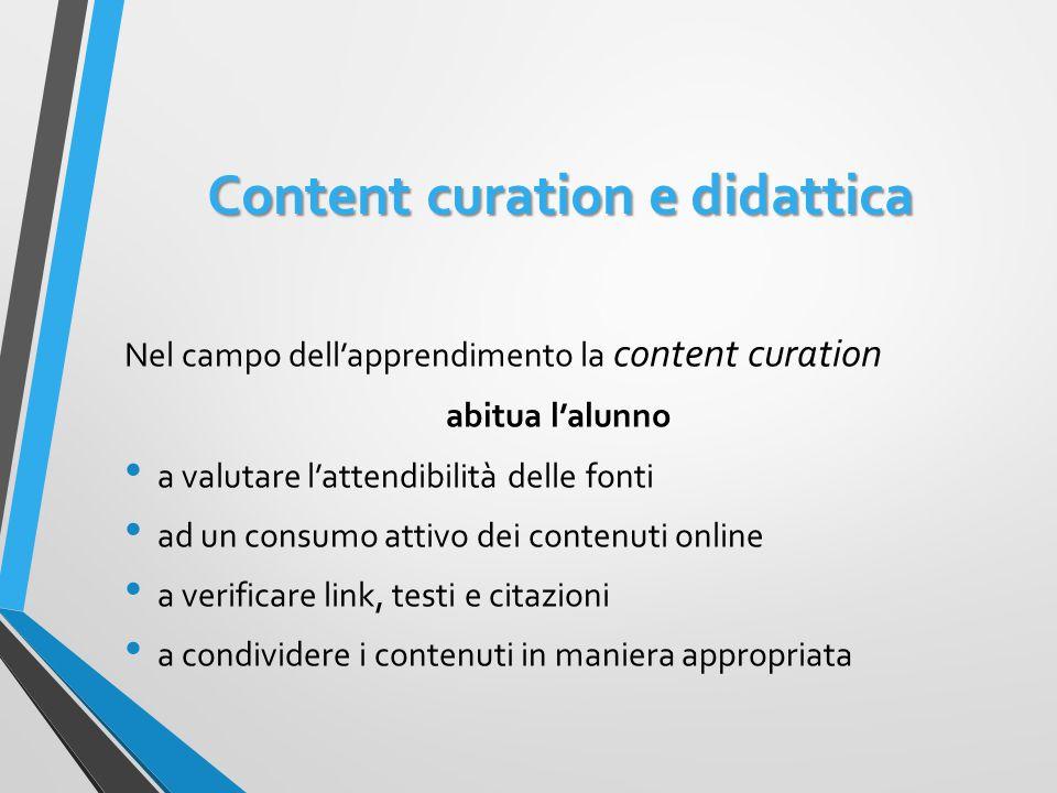 Content curation e didattica Nel campo dell'apprendimento la content curation abitua l'alunno a valutare l'attendibilità delle fonti ad un consumo attivo dei contenuti online a verificare link, testi e citazioni a condividere i contenuti in maniera appropriata