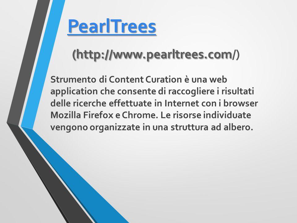 PearlTrees PearlTrees (http://www.pearltrees.com PearlTrees (http://www.pearltrees.com/) PearlTrees Strumento di Content Curation è una web application che consente di raccogliere i risultati delle ricerche effettuate in Internet con i browser Mozilla Firefox e Chrome.