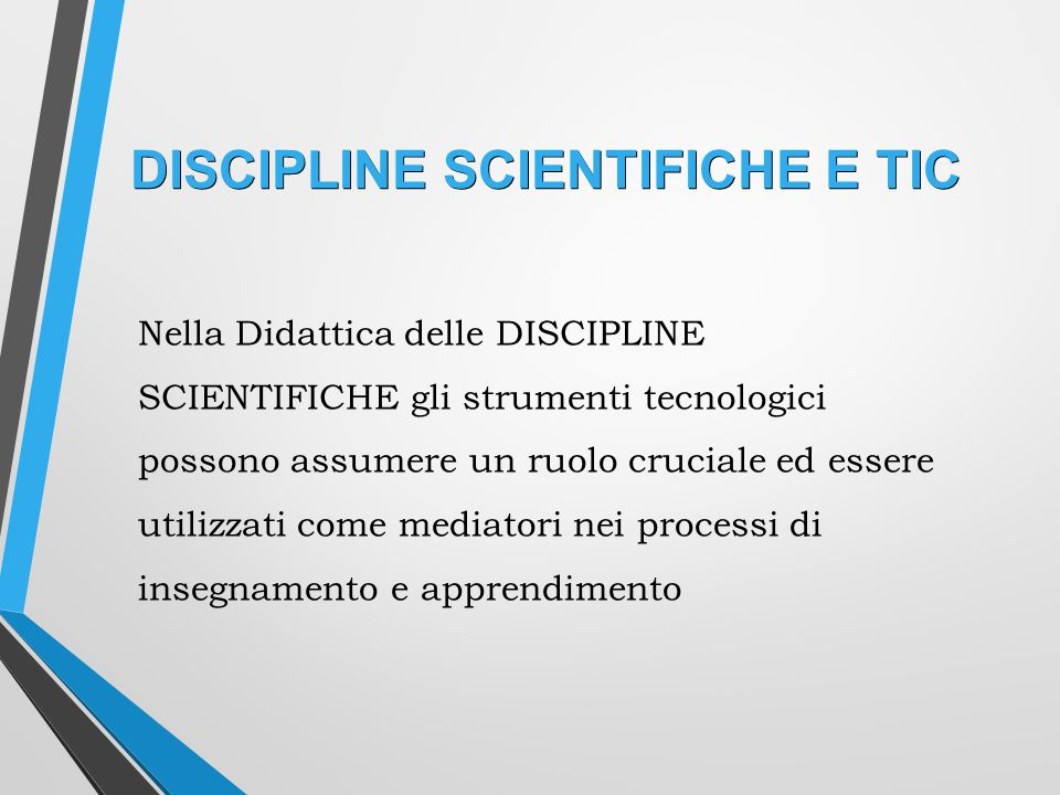 DISCIPLINE SCIENTIFICHE E TIC Nella Didattica delle DISCIPLINE SCIENTIFICHE gli strumenti tecnologici possono assumere un ruolo cruciale ed essere utilizzati come mediatori nei processi di insegnamento e apprendimento