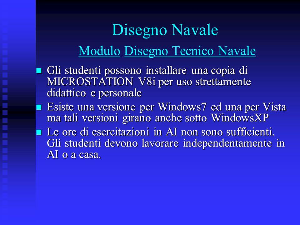 Disegno Navale Modulo Disegno Tecnico Navale Gli studenti possono installare una copia di MICROSTATION V8i per uso strettamente didattico e personale Gli studenti possono installare una copia di MICROSTATION V8i per uso strettamente didattico e personale Esiste una versione per Windows7 ed una per Vista ma tali versioni girano anche sotto WindowsXP Esiste una versione per Windows7 ed una per Vista ma tali versioni girano anche sotto WindowsXP Le ore di esercitazioni in AI non sono sufficienti.