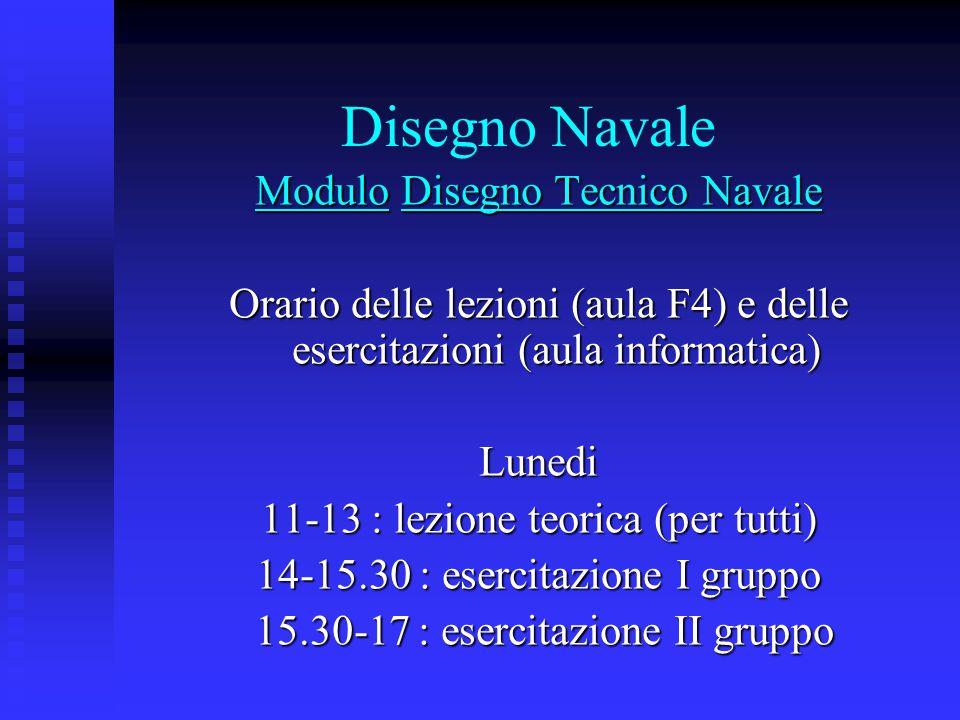 Disegno Navale Modulo Disegno Tecnico Navale Orario delle lezioni (aula F4) e delle esercitazioni (aula informatica) Lunedi 11-13 : lezione teorica (p
