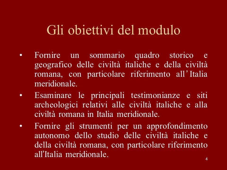 4 Gli obiettivi del modulo Fornire un sommario quadro storico e geografico delle civiltà italiche e della civiltà romana, con particolare riferimento all'Italia meridionale.