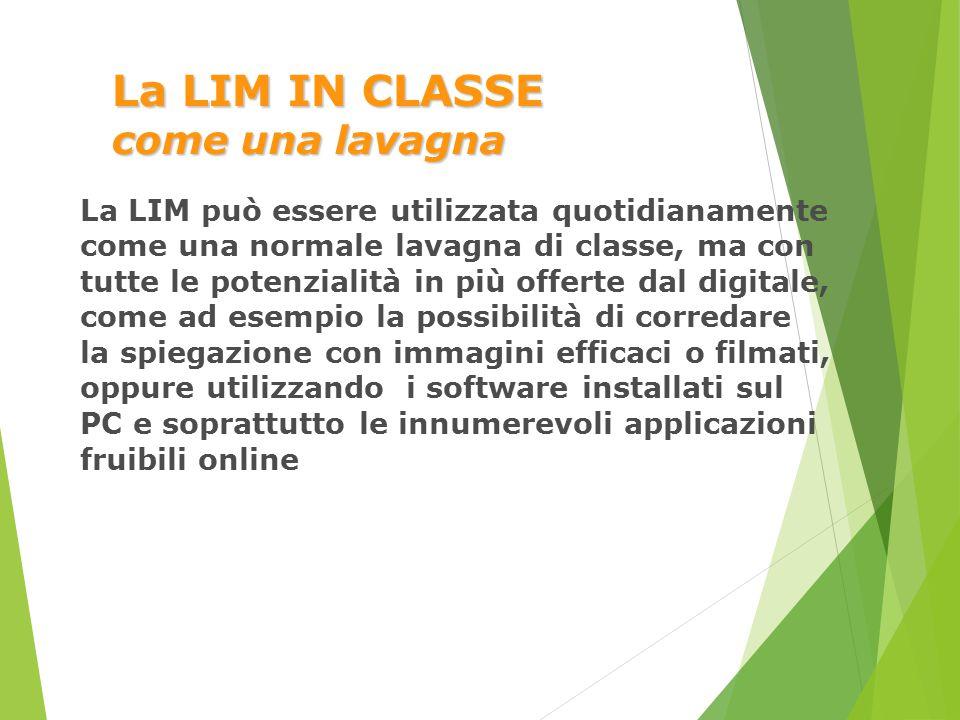 La LIM IN CLASSE come una lavagna La LIM può essere utilizzata quotidianamente come una normale lavagna di classe, ma con tutte le potenzialità in più