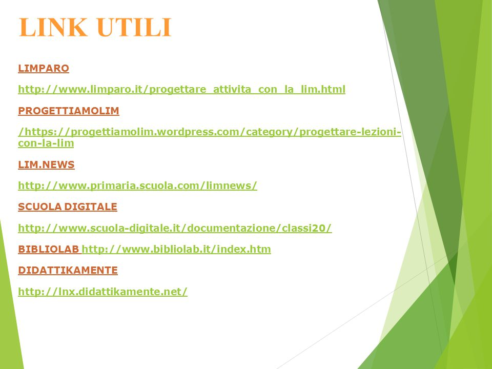 LINK UTILI LIMPARO http://www.limparo.it/progettare_attivita_con_la_lim.html PROGETTIAMOLIM /https://progettiamolim.wordpress.com/category/progettare-lezioni- con-la-lim LIM.NEWS http://www.primaria.scuola.com/limnews/ SCUOLA DIGITALE http://www.scuola-digitale.it/documentazione/classi20/ BIBLIOLAB http://www.bibliolab.it/index.htmhttp://www.bibliolab.it/index.htm DIDATTIKAMENTE http://lnx.didattikamente.net/
