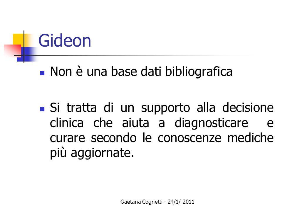 Gaetana Cognetti - 24/1/ 2011 Gideon Non è una base dati bibliografica Si tratta di un supporto alla decisione clinica che aiuta a diagnosticare e curare secondo le conoscenze mediche più aggiornate.