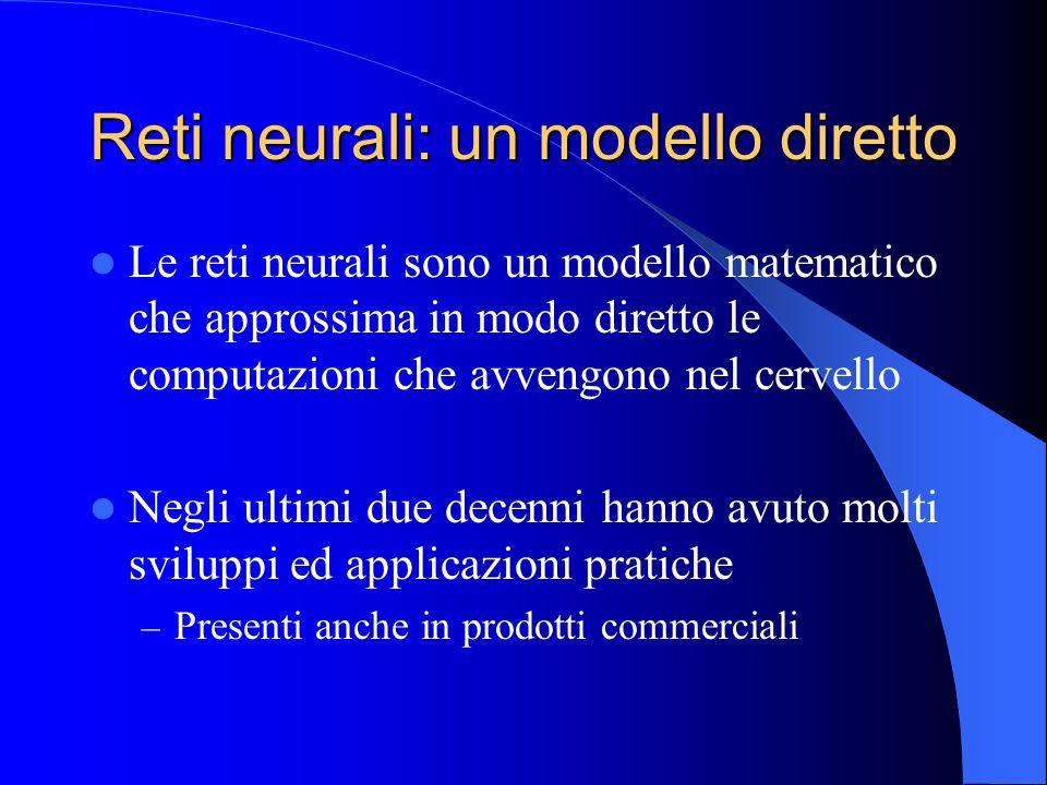 Reti neurali: un modello diretto Le reti neurali sono un modello matematico che approssima in modo diretto le computazioni che avvengono nel cervello Negli ultimi due decenni hanno avuto molti sviluppi ed applicazioni pratiche – Presenti anche in prodotti commerciali