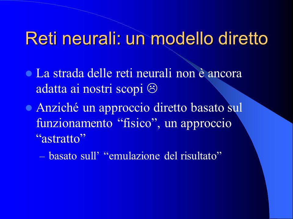 Reti neurali: un modello diretto La strada delle reti neurali non è ancora adatta ai nostri scopi  Anziché un approccio diretto basato sul funzionamento fisico , un approccio astratto – basato sull' emulazione del risultato