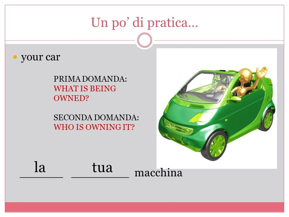 Un po' di pratica… your car PRIMA DOMANDA: WHAT IS BEING OWNED? SECONDA DOMANDA: WHO IS OWNING IT? ______ ________ macchina latua