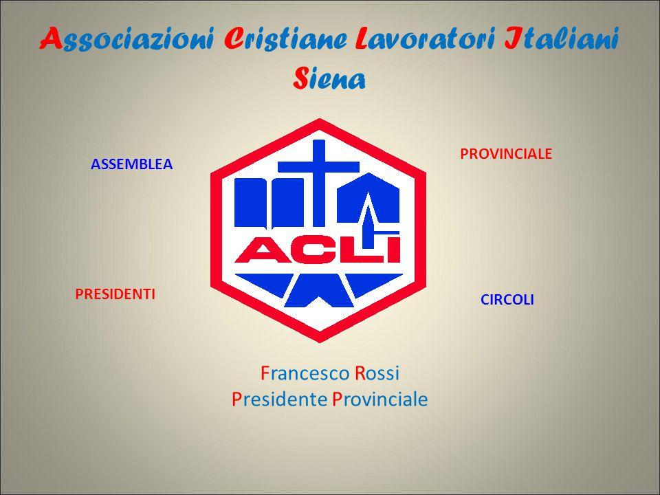 Associazioni Cristiane Lavoratori Italiani Siena Francesco Rossi Presidente Provinciale ASSEMBLEA PROVINCIALE PRESIDENTI CIRCOLI