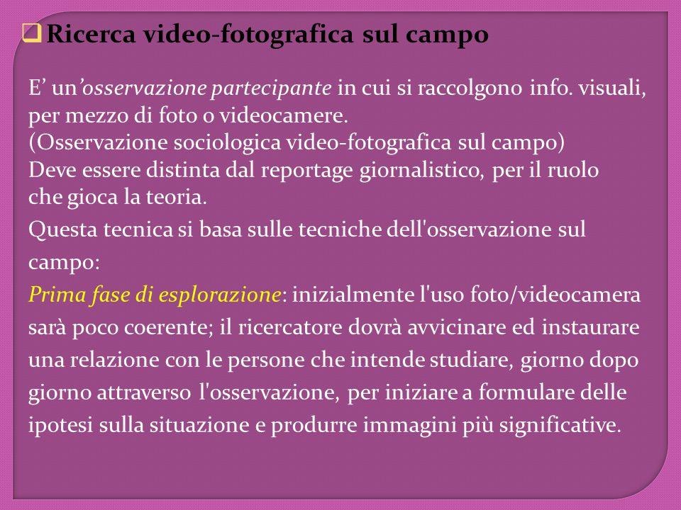  Ricerca video-fotografica sul campo E' un'osservazione partecipante in cui si raccolgono info. visuali, per mezzo di foto o videocamere. (Osservazio