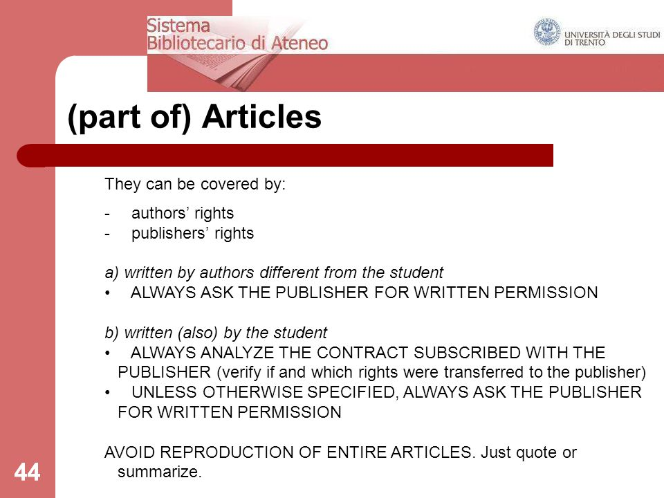 44 (part of) Articles They can be covered by: - authors' rights - publishers' rights a) written by authors different from the student ALWAYS ASK THE PUBLISHER FOR WRITTEN PERMISSION b) written (also) by the student ALWAYS ANALYZE THE CONTRACT SUBSCRIBED WITH THE PUBLISHER (verify if and which rights were transferred to the publisher) UNLESS OTHERWISE SPECIFIED, ALWAYS ASK THE PUBLISHER FOR WRITTEN PERMISSION AVOID REPRODUCTION OF ENTIRE ARTICLES.
