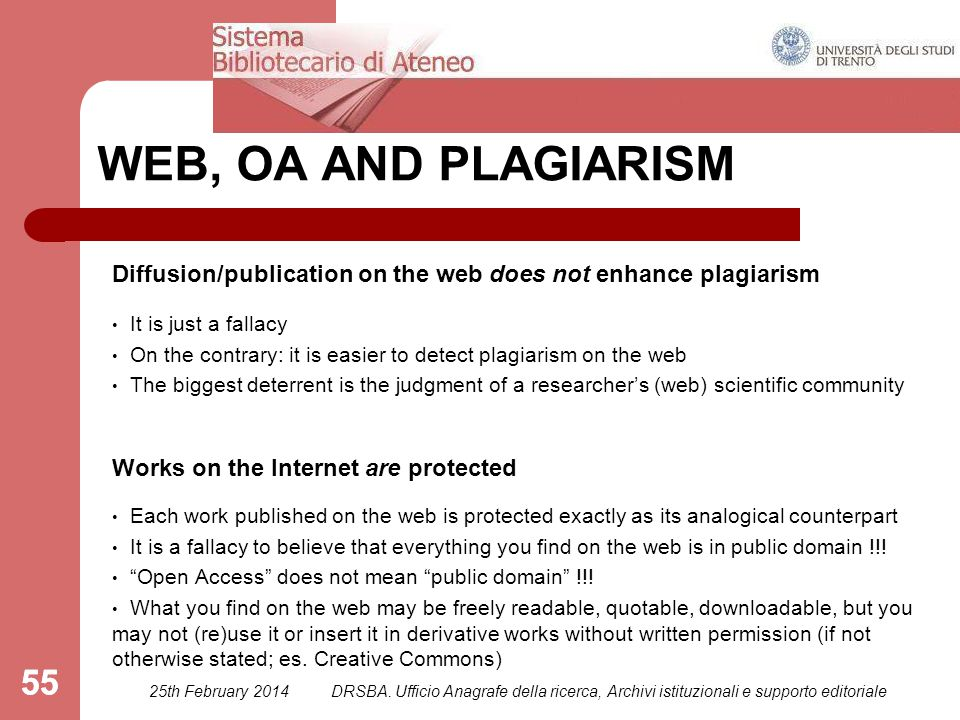 55 WEB, OA AND PLAGIARISM Diffusion/publication on the web does not enhance plagiarism It is just a fallacy On the contrary: it is easier to detect plagiarism on the web The biggest deterrent is the judgment of a researcher's (web) scientific community Works on the Internet are protected Each work published on the web is protected exactly as its analogical counterpart It is a fallacy to believe that everything you find on the web is in public domain !!.