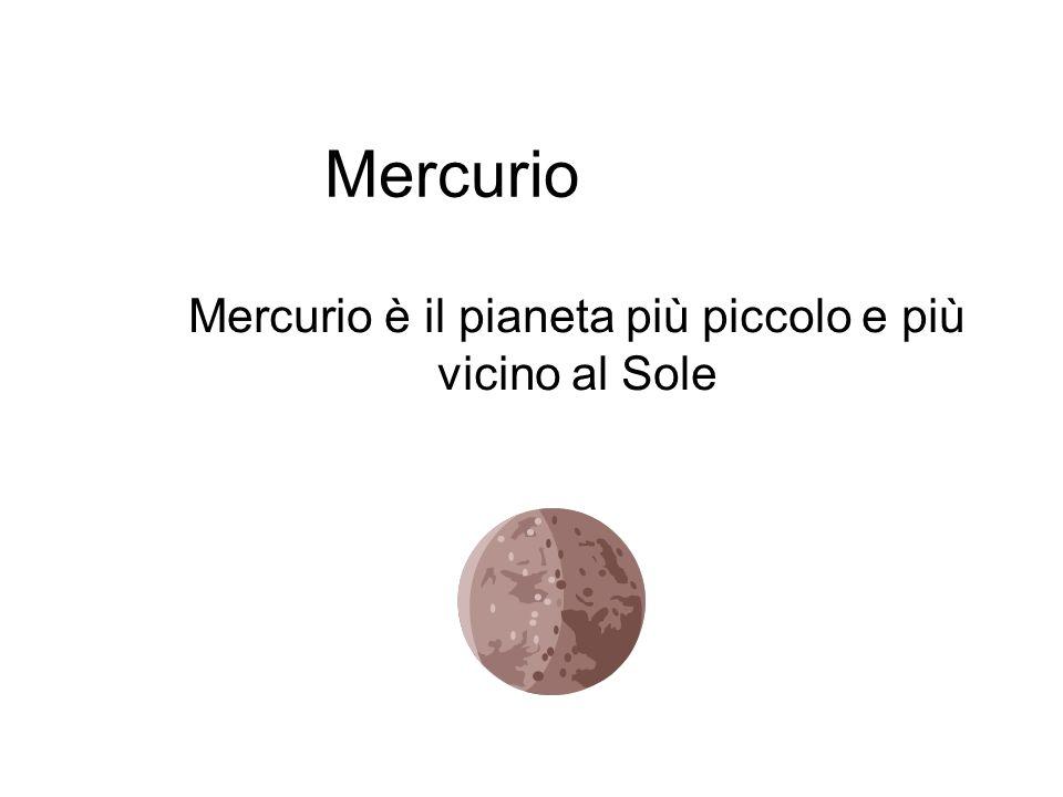 Mercurio Mercurio è il pianeta più piccolo e più vicino al Sole