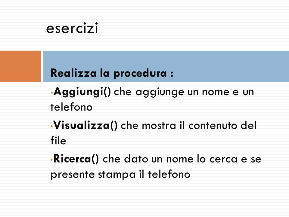esercizi Realizza la procedura : Aggiungi() che aggiunge un nome e un telefono Visualizza() che mostra il contenuto del file Ricerca() che dato un nom