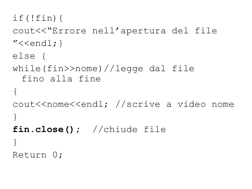 """if(!fin){ cout<<""""Errore nell'apertura del file """"<<endl;} else { while(fin>>nome)//legge dal file fino alla fine { cout<<nome<<endl; //scrive a video n"""