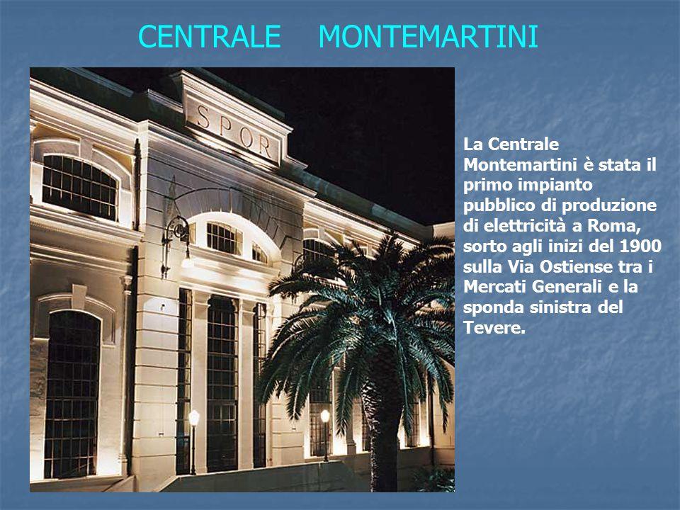 CENTRALE MONTEMARTINI La Centrale Montemartini è stata il primo impianto pubblico di produzione di elettricità a Roma, sorto agli inizi del 1900 sulla Via Ostiense tra i Mercati Generali e la sponda sinistra del Tevere.