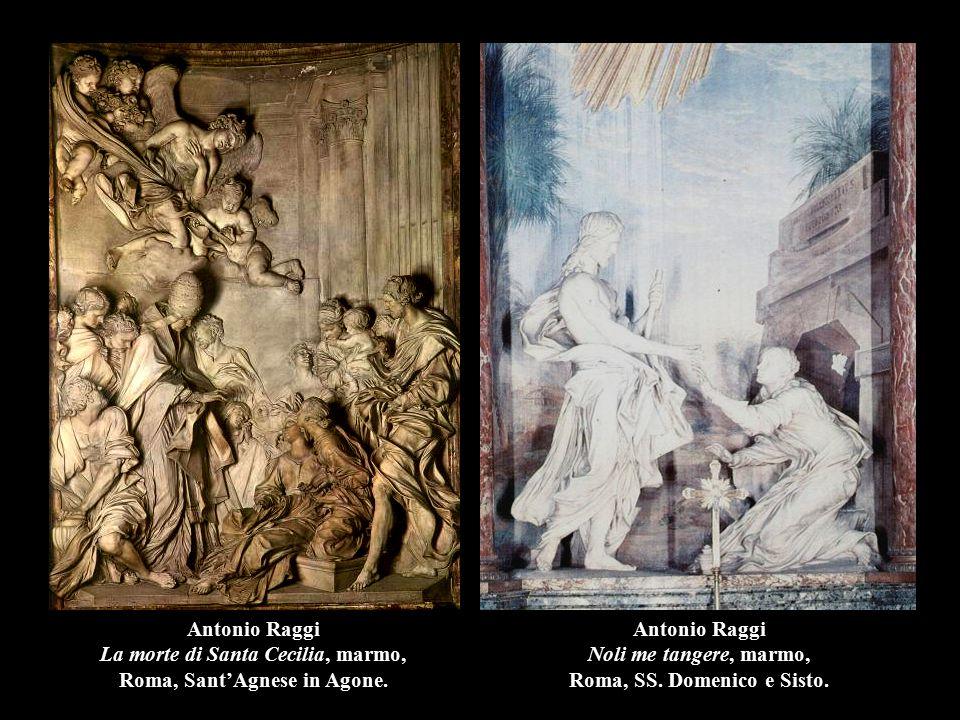 Antonio Raggi Noli me tangere, marmo, Roma, SS. Domenico e Sisto. Antonio Raggi La morte di Santa Cecilia, marmo, Roma, Sant'Agnese in Agone.