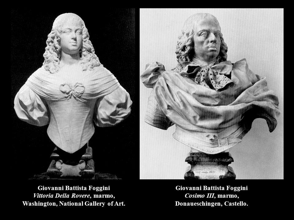 Giovanni Battista Foggini Cosimo III, marmo, Donaueschingen, Castello. Giovanni Battista Foggini Vittoria Della Rovere, marmo, Washington, National Ga