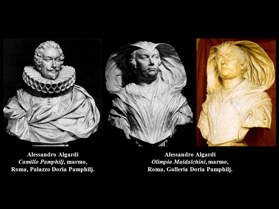 Alessandro Algardi Camillo Pamphilj, marmo, Roma, Palazzo Doria Pamphilj. Alessandro Algardi Olimpia Maidalchini, marmo, Roma, Galleria Doria Pamphilj
